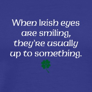 When Irish eyes are smiling they're usually up to - Men's Premium T-Shirt