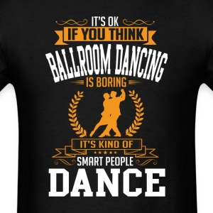 OK If You Thinks Dance Ballroom Dancing  Is BORING T-Shirts - Men's T-Shirt