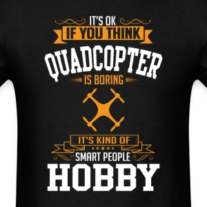 OK If You Thinks Hobby Quadcopter Is BORING T-Shir T-Shirts - Men's T-Shirt