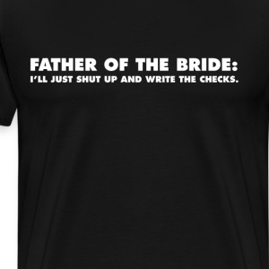 Father of the Bride Shut Up and Write the Checks T-Shirts - Men's Premium T-Shirt