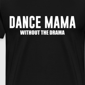Dance Mama without the Drama Supportive Mom Shirt T-Shirts - Men's Premium T-Shirt