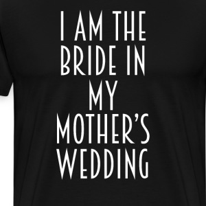 I am the Bride in my Mother's Wedding Joke T-Shirt T-Shirts - Men's Premium T-Shirt