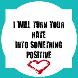 TURNING HATE INTO SOMETHING POSITIVE
