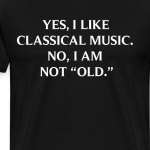 Yes I Like Classical Music No I am Not Old T-Shirt T-Shirts - Men's Premium T-Shirt