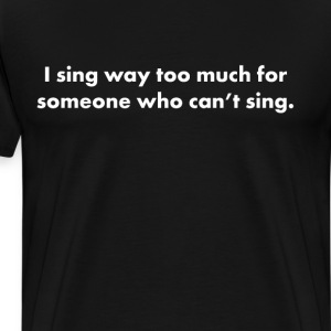 I Sing Way Too Much for Someone Who Can't Sing T-Shirts - Men's Premium T-Shirt