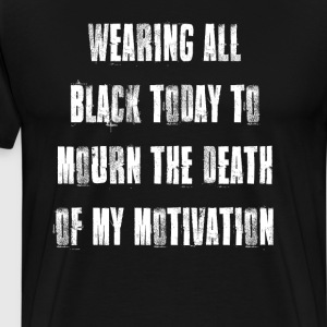 Wearing Black to Mourn Death of My Motivation T-Shirts - Men's Premium T-Shirt