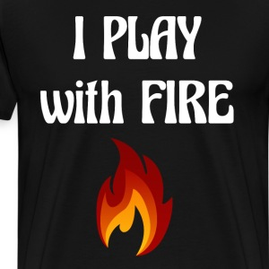 I Play with Fire Pyromaniac Fireman Appreciation T-Shirts - Men's Premium T-Shirt