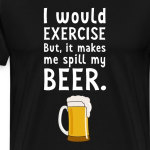 I would Exercise But it Makes Me Spill My Beer  T-Shirts - Men's Premium T-Shirt