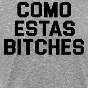 Como Estas Bitches T-Shirts - Men's Premium T-Shirt
