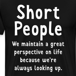 Short People Great Perspective on Life Looking Up  T-Shirts - Men's Premium T-Shirt