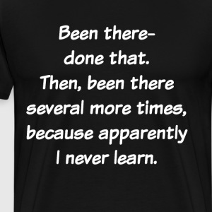 Been There Done That Several Times Never Learn T-Shirts - Men's Premium T-Shirt