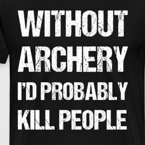 Without Archery I'd Probably Kill People Joke  T-Shirts - Men's Premium T-Shirt
