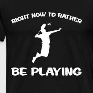 Right Now I'd Rather be Playing Badminton Athlete  T-Shirts - Men's Premium T-Shirt
