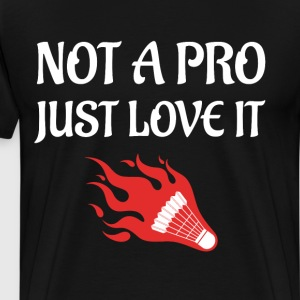 Not a Pro Just Love It Badminton Lover T-Shirt T-Shirts - Men's Premium T-Shirt