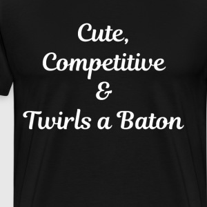 Cute, Competitive, and Twirls a Baton T-Shirt T-Shirts - Men's Premium T-Shirt