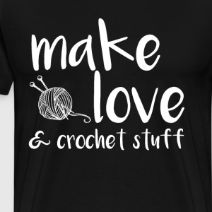 Make Love and Crochet Stuff Crafter's T-Shirt T-Shirts - Men's Premium T-Shirt