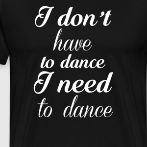 I Don't have to Dance I Need to Dance T-Shirt T-Shirts - Men's Premium T-Shirt