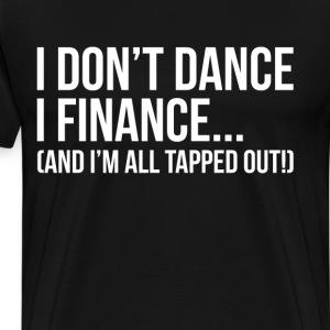 I don't Dance I Finance I'm All Tapped Out T-Shirt T-Shirts - Men's Premium T-Shirt