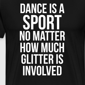 Dance is a Sport No Matter How Much Glitter Shirt T-Shirts - Men's Premium T-Shirt