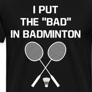 I Put the Bad in Badminton Funny Workout T-Shirt T-Shirts - Men's Premium T-Shirt