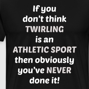 Don't Think Twirling is Sport You've Never Tried T-Shirts - Men's Premium T-Shirt