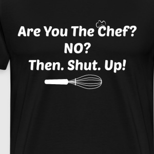 Are You the Chef? No? Then. Shut. Up! Food Lover T-Shirts - Men's Premium T-Shirt