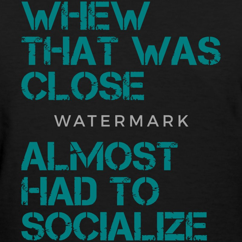 Whew that was close almost had to socialize T-Shirts - Women's T-Shirt