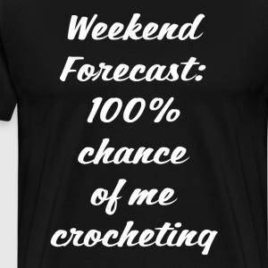 Weekend Forecast 100% Chance of Crocheting T-Shirt T-Shirts - Men's Premium T-Shirt