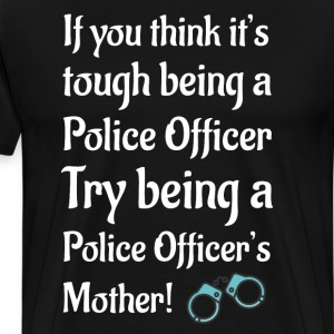 Try Being a Police Officer's Mother Appreciation  T-Shirts - Men's Premium T-Shirt