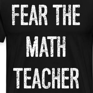 Fear the Math Teacher Educator Instructor T-Shirt T-Shirts - Men's Premium T-Shirt