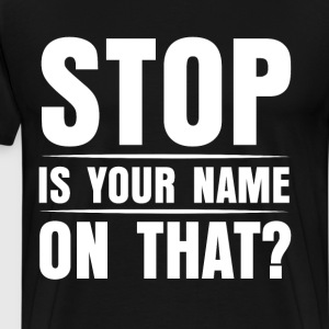 Stop is Your Name on That Don't Touch T-Shirt T-Shirts - Men's Premium T-Shirt