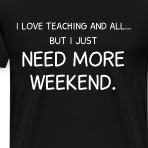 Love Teaching and All But I Need More Weekend  T-Shirts - Men's Premium T-Shirt