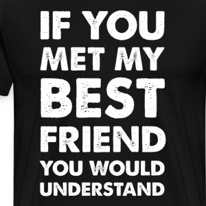 If You Met My Best Friend You Would Understand  T-Shirts - Men's Premium T-Shirt