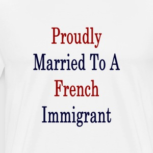 proudly_married_to_a_french_immigrant_ T-Shirts - Men's Premium T-Shirt