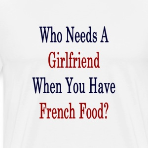 who_needs_a_girlfriend_when_you_have_fre T-Shirts - Men's Premium T-Shirt