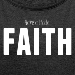 Have a little FAITH  Women's T-Shirt - Women´s Roll Cuff T-Shirt