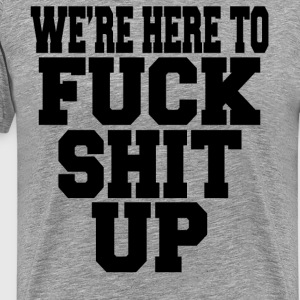 We're Here To Fuck Shit Up T-Shirts - Men's Premium T-Shirt