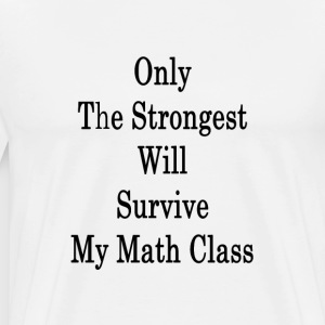only_the_strongest_will_survive_my_math_ T-Shirts - Men's Premium T-Shirt