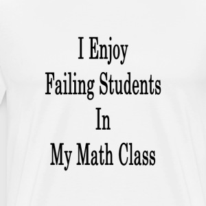 i_enjoy_failing_students_in_my_math_clas T-Shirts - Men's Premium T-Shirt