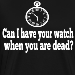 Can I Have Your Watch When You Are Dead? T-Shirts - Men's Premium T-Shirt