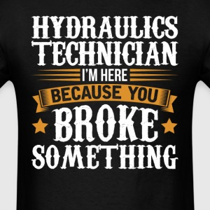 Hydraulics Technician Here Because You Broke Somet T-Shirts - Men's T-Shirt