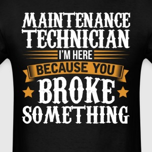 Maintenance Technician Here Because You Broke Some T-Shirts - Men's T-Shirt