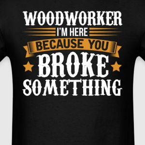 Woodworker Here Because You Broke Something T-Shir T-Shirts - Men's T-Shirt