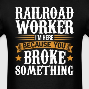 Railroad Worker Here Because You Broke Something T T-Shirts - Men's T-Shirt