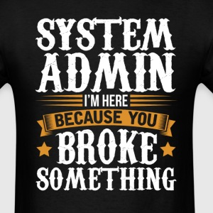 System Admin Here Because You Broke Something T-Sh T-Shirts - Men's T-Shirt