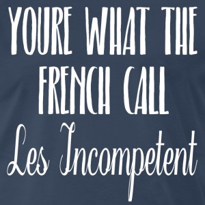 You're What The French Call Les Incompetent T-Shirts - Men's Premium T-Shirt