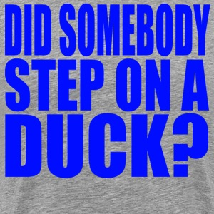 Did Somebody Step On A Duck? T-Shirts - Men's Premium T-Shirt