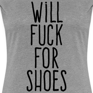 will fuck for shoes T-Shirts - Women's Premium T-Shirt