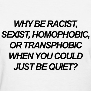 Why be racist, sexist, homophobic, or transphobic T-Shirts - Women's T-Shirt