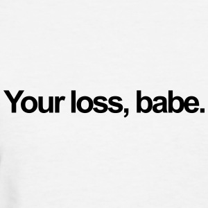 Your loss, babe T-Shirts - Women's T-Shirt